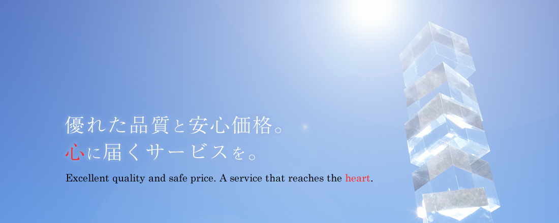 優れた品質と安心価格。心に届くサービスを。Excellent quality and safe price. A service that reaches the heart.